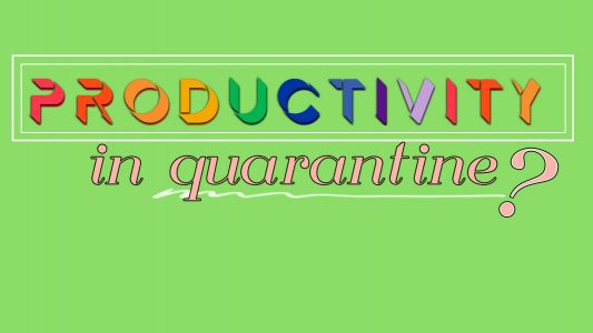 Quarantine Productivity: Do we need it? = Quarantine Mindset